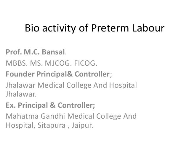 Bio activity of Preterm Labour Prof. M.C. Bansal. MBBS. MS. MJCOG. FICOG. Founder Principal& Controller; Jhalawar Medical ...