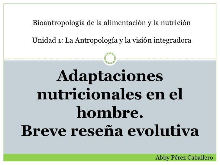 Bioantropología de la alimentación y la nutrición Unidad 1: La Antropología y la visión integradora    Adaptaciones  nutri...