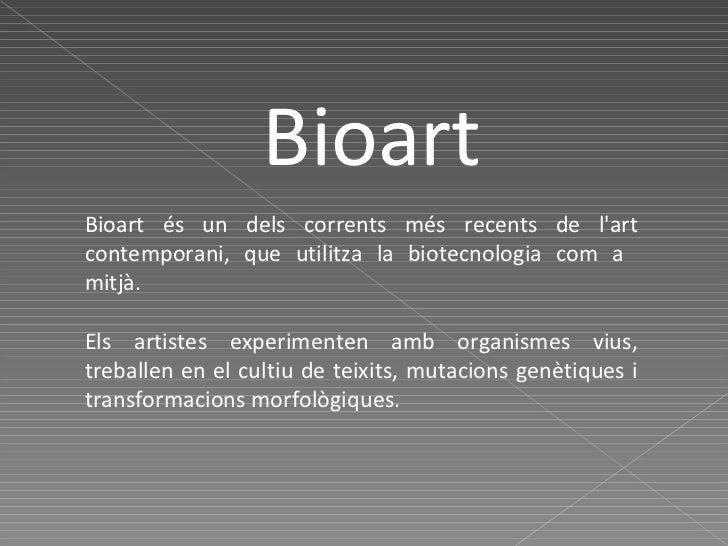 Bioart Bioart és un dels corrents més recents de l'art contemporani, que utilitza la biotecnologia com a  mitjà. Els artis...