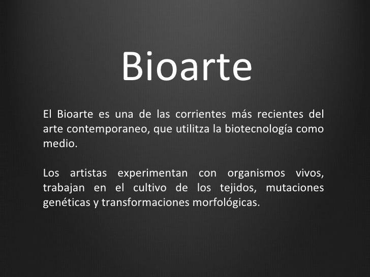 BioarteEl Bioarte es una de las corrientes más recientes delarte contemporaneo, que utilitza la biotecnología comomedio.Lo...