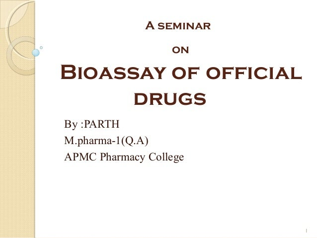 A seminar                  onBioassay of official      drugsBy :PARTHM.pharma-1(Q.A)APMC Pharmacy College                 ...