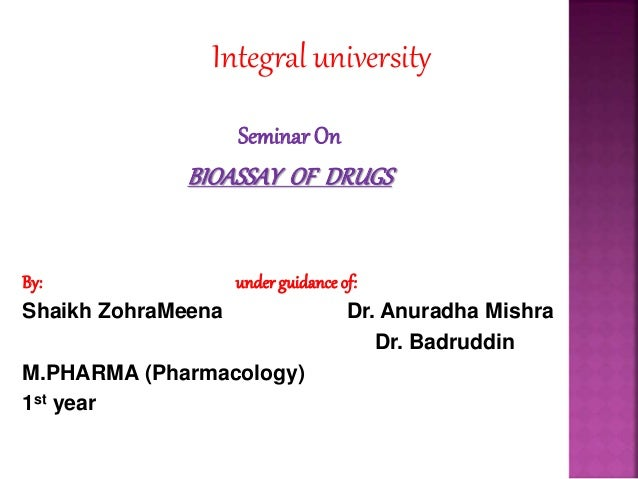 Integral university SeminarOn BIOASSAY OF DRUGS By: underguidance of: Shaikh ZohraMeena Dr. Anuradha Mishra Dr. Badruddin ...