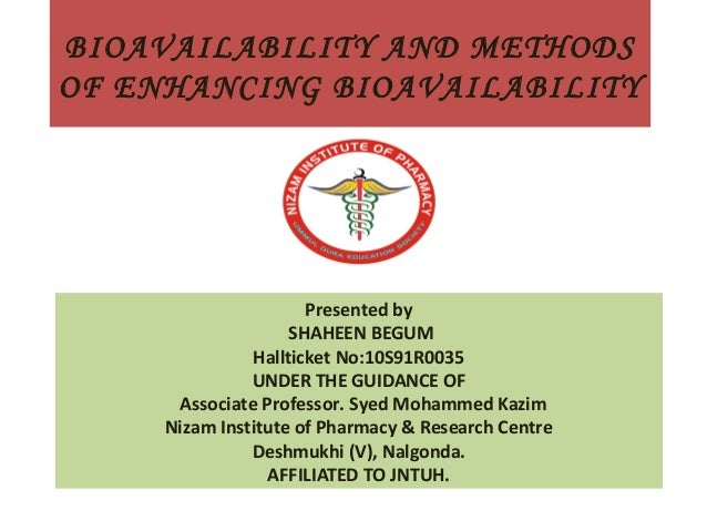BIOAVAILABILITY AND METHODS OF ENHANCING BIOAVAILABILITY  Presented by SHAHEEN BEGUM Hallticket No:10S91R0035 UNDER THE GU...