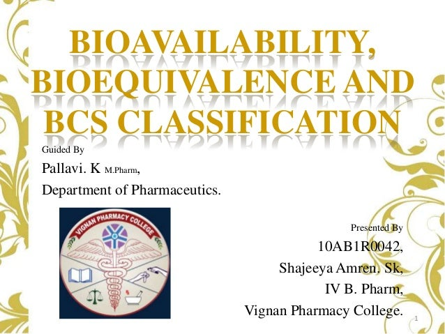 BIOAVAILABILITY, BIOEQUIVALENCE AND BCS CLASSIFICATION Guided By  Pallavi. K M.Pharm, Department of Pharmaceutics. Present...