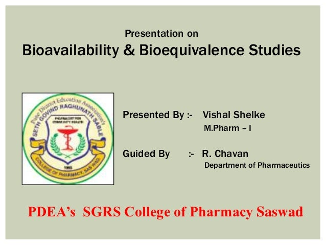 Presentation on Bioavailability & Bioequivalence Studies Presented By :- Vishal Shelke M.Pharm – I Guided By :- R. Chavan ...