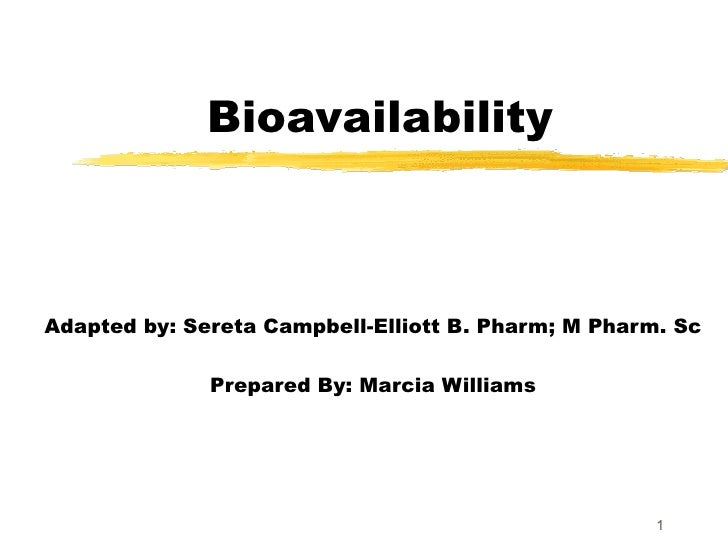 Bioavailability Adapted by: Sereta Campbell-Elliott B. Pharm; M Pharm. Sc Prepared By: Marcia Williams