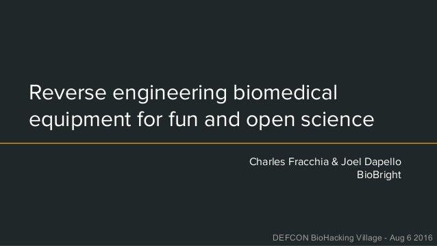 Reverse engineering biomedical equipment for fun and open science Charles Fracchia & Joel Dapello BioBright DEFCON BioHack...