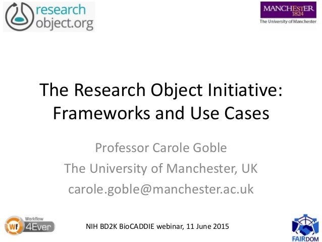 The Research Object Initiative: Frameworks and Use Cases Professor Carole Goble The University of Manchester, UK carole.go...