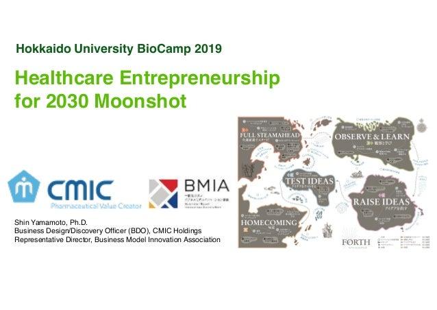 Hokkaido University BioCamp 2019 Healthcare Entrepreneurship for 2030 Moonshot Shin Yamamoto, Ph.D. Business Design/Discov...