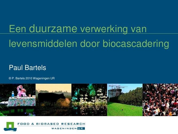 Een duurzame verwerking vanlevensmiddelen door biocascaderingPaul Bartels© P. Bartels 2010 Wageningen UR