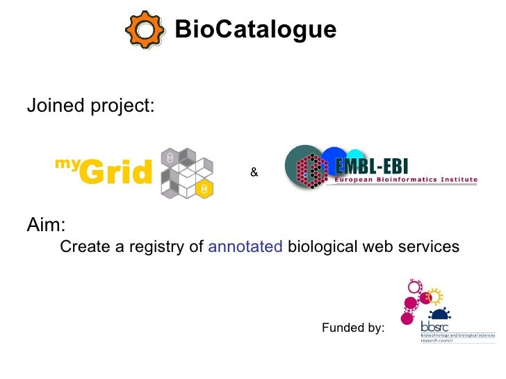 BioCatalogue Joined project:   Aim:   Create a registry of  annotated  biological web services  & Funded by: