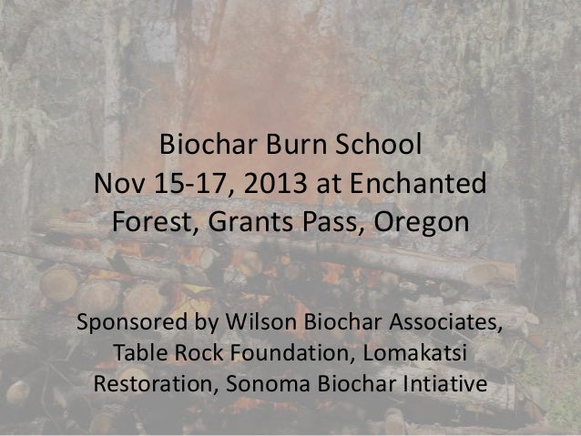 Biochar Burn School Nov 15-17, 2013 at Enchanted Forest, Grants Pass, Oregon Sponsored by Wilson Biochar Associates, Table...