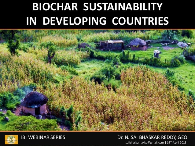 BIOCHAR SUSTAINABILITY IN DEVELOPING COUNTRIES IBI WEBINAR SERIES Dr. N. SAI BHASKAR REDDY, GEO saibhaskarnakka@gmail.com ...