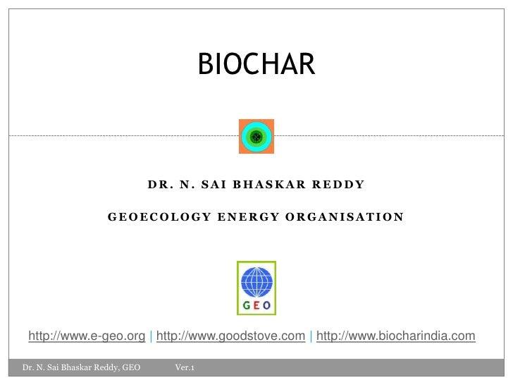 Dr. n. saibhaskarreddy<br />Geoecology energy organisation<br />BIOCHAR<br />http://www.e-geo.org   http://www.goodstove.c...