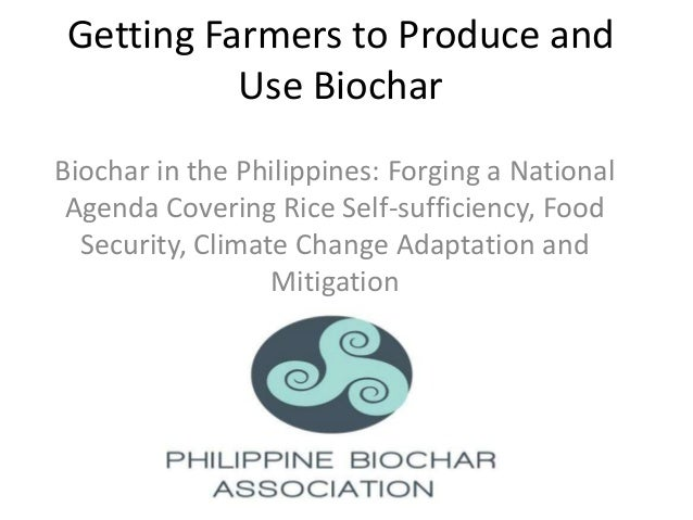 Getting Farmers to Produce and          Use BiocharBiochar in the Philippines: Forging a National Agenda Covering Rice Sel...