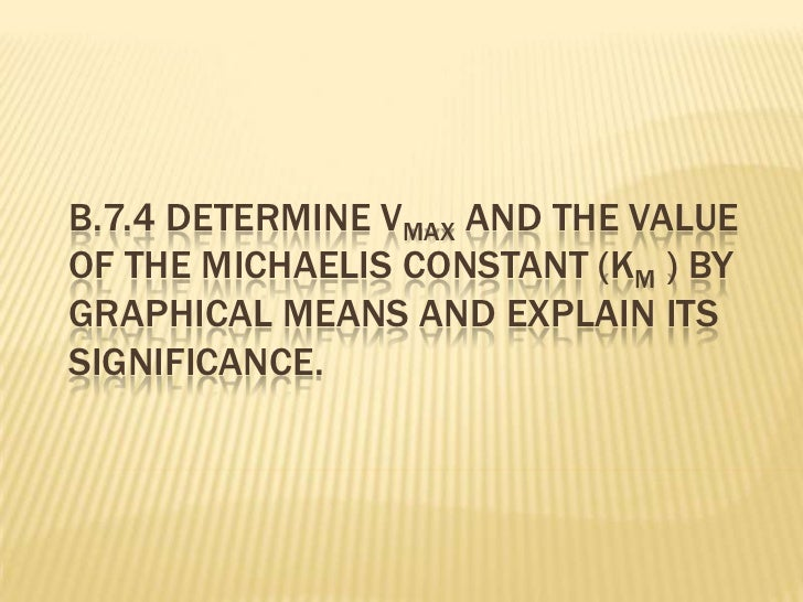 B.7.4 DETERMINE VMAX AND THE VALUEOF THE MICHAELIS CONSTANT (KM ) BYGRAPHICAL MEANS AND EXPLAIN ITSSIGNIFICANCE.