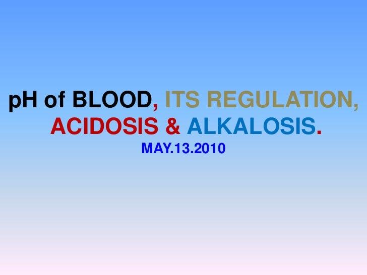 pH of BLOOD, ITS REGULATION,<br /> ACIDOSIS & ALKALOSIS. <br />MAY.13.2010<br />