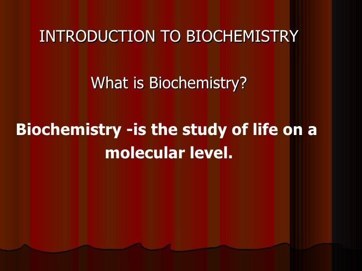 INTRODUCTION TO BIOCHEMISTRY         What is Biochemistry?Biochemistry -is the study of life on a          molecular level.