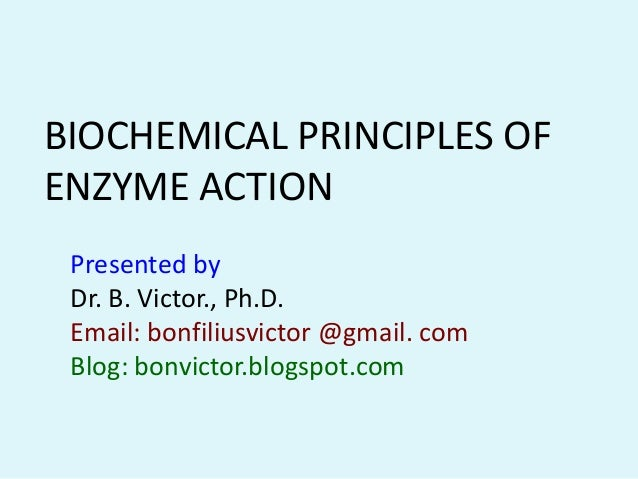 BIOCHEMICAL PRINCIPLES OFENZYME ACTION Presented by Dr. B. Victor., Ph.D. Email: bonfiliusvictor @gmail. com Blog: bonvict...