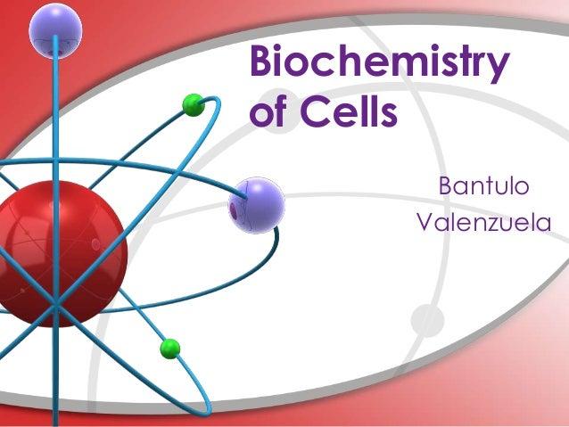 Biochemistryof Cells        Bantulo       Valenzuela