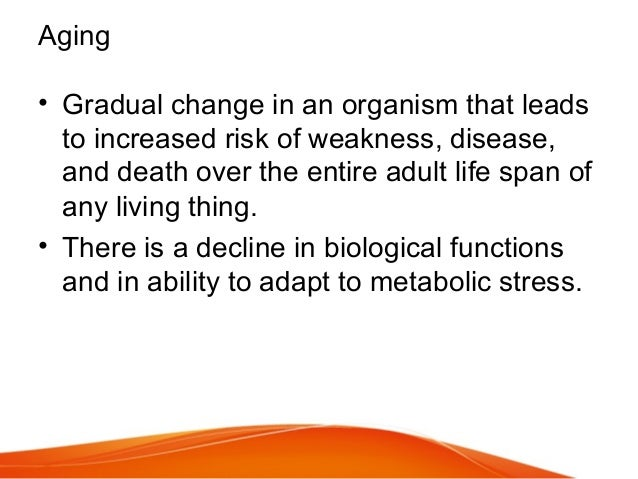 Aging • Gradual change in an organism that leads to increased risk of weakness, disease, and death over the entire adult l...