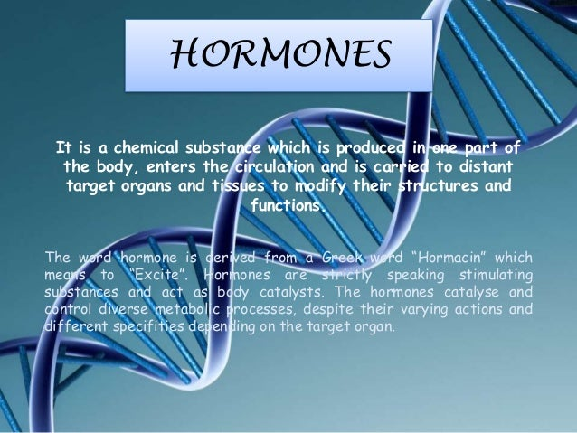 HORMONES It is a chemical substance which is produced in one part of the body, enters the circulation and is carried to di...