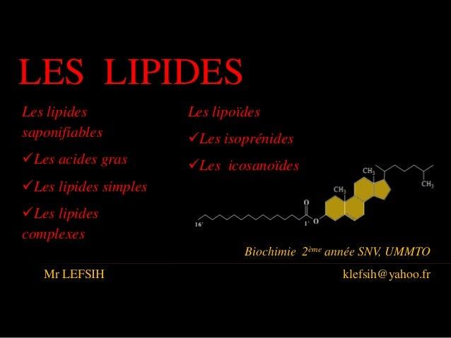 Biochimie 2ème année SNV, UMMTO Mr LEFSIH klefsih@yahoo.fr LES LIPIDES Les lipides saponifiables Les acides gras Les lip...