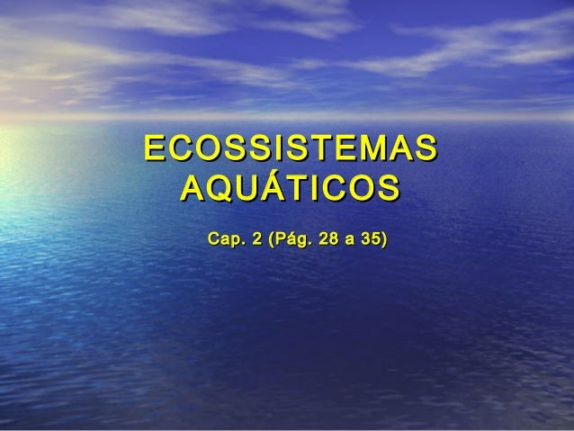 ECOSSISTEMASECOSSISTEMAS AQUÁTICOSAQUÁTICOS Cap. 2 (Pág. 28 a 35)Cap. 2 (Pág. 28 a 35)