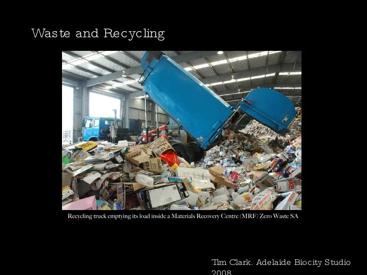 Waste and Recycling Tim Clark. Adelaide Biocity Studio 2008 Recycling truck emptying its load inside a Materials Recovery ...