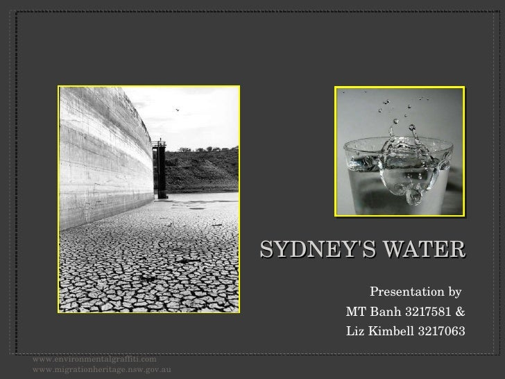 SYDNEY'S WATER <ul><li>Presentation by  </li></ul><ul><li>MT Banh 3217581 & </li></ul><ul><li>Liz Kimbell 3217063 </li></u...