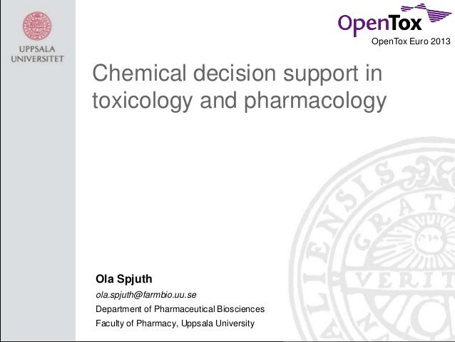 OpenTox Euro 2013  Chemical decision support in toxicology and pharmacology  Ola Spjuth ola.spjuth@farmbio.uu.se Departmen...
