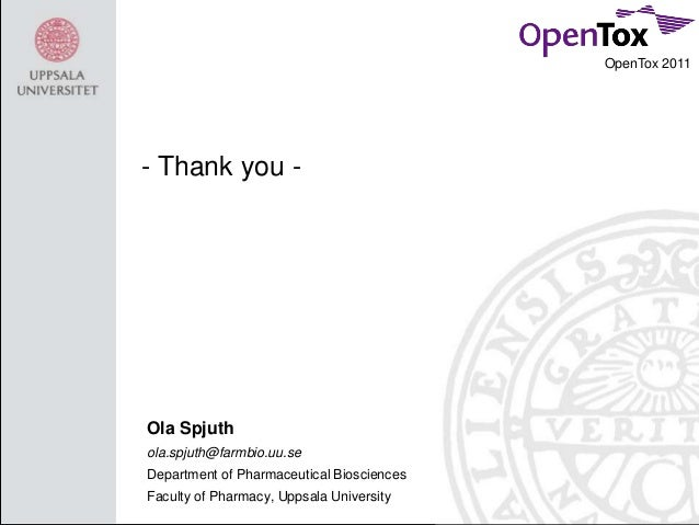 OpenTox 2011  - Thank you -  Ola Spjuth ola.spjuth@farmbio.uu.se Department of Pharmaceutical Biosciences Faculty of Pharm...