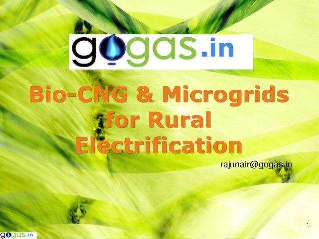 Bio-CNG & Microgrids       for Rural    Electrification              rajunair@gogas.in                                  1