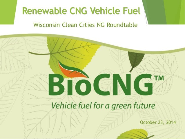 Renewable CNG Vehicle Fuel  Wisconsin Clean Cities NG Roundtable  October 23, 2014