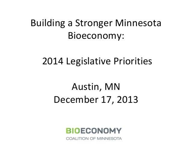 Building a Stronger Minnesota Bioeconomy: 2014 Legislative Priorities Austin, MN December 17, 2013