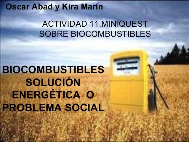 BIOCOMBUSTIBLESSOLUCIÓNENERGÉTICA OPROBLEMA SOCIALACTIVIDAD 11.MINIQUESTSOBRE BIOCOMBUSTIBLESOscar Abad y Kira Marín