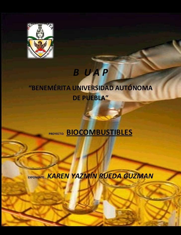 """B UAP""""BENEMÉRITA UNIVERSIDAD AUTÓNOMA            DE PUEBLA""""             PROYECTO:   BIOCOMBUSTIBLESEXPONENTE:   KAREN YAZM..."""