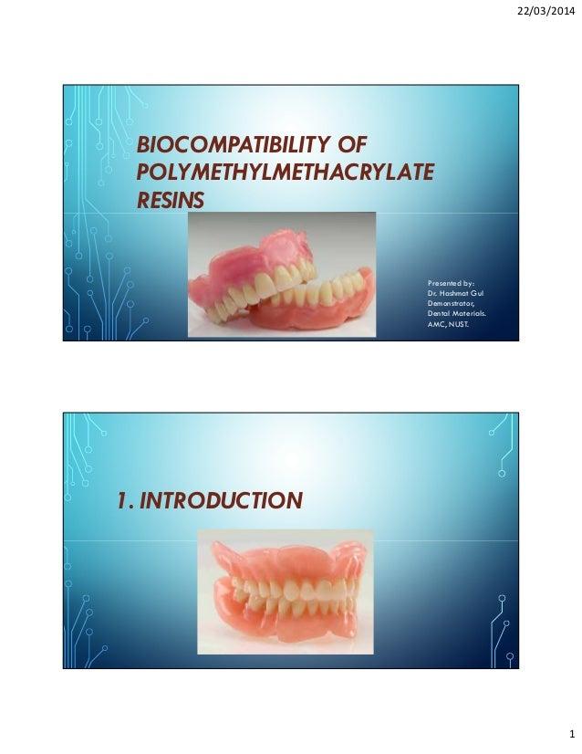 22/03/2014 1 BIOCOMPATIBILITY OF POLYMETHYLMETHACRYLATE RESINS Presented by: Dr. Hashmat Gul Demonstrator, Dental Material...