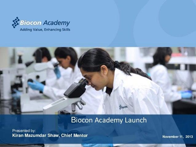 Biocon Academy Launch Presented by:  Kiran Mazumdar Shaw, Chief Mentor  November 11, 2013  Adding Value, Enhancing Skills
