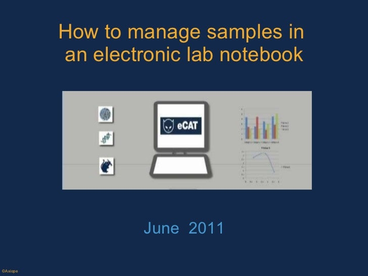 How to manage samples in  an electronic lab notebook June  2011 ©Axiope