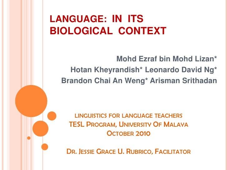 LANGUAGE:  IN  ITS  BIOLOGICAL  CONTEXT MohdEzraf bin MohdLizan* HotanKheyrandish* Leonardo David Ng* Brandon Chai An Weng...