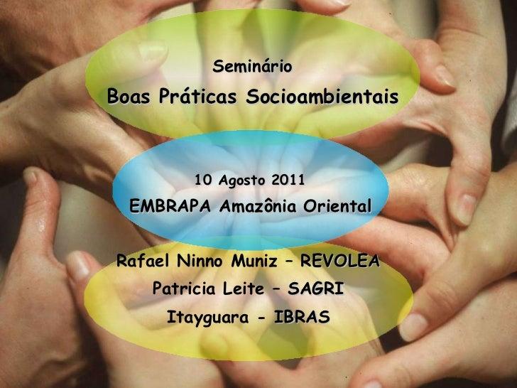 Seminário Boas Práticas Socioambientais Rafael Ninno Muniz –  REVOLEA Patricia Leite –  SAGRI Itayguara -  IBRAS 10 Agosto...