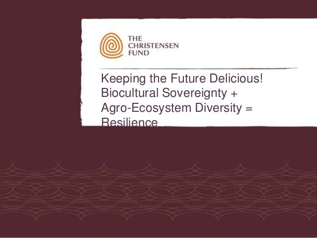 Keeping the Future Delicious!Biocultural Sovereignty +Agro-Ecosystem Diversity =Resilience