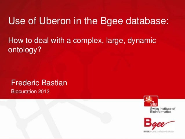 Use of Uberon in the Bgee database:How to deal with a complex, large, dynamicontology?Frederic BastianBiocuration 2013