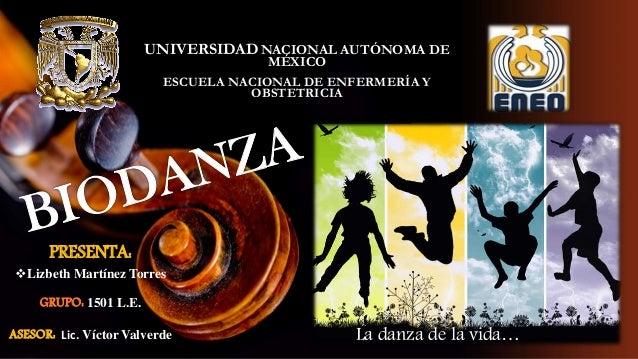 La danza de la vida… PRESENTA: Lizbeth Martínez Torres GRUPO: 1501 L.E. ASESOR: Lic. Víctor Valverde UNIVERSIDAD NACIONAL...