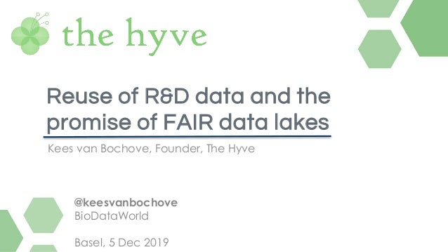 Kees van Bochove, Founder, The Hyve Reuse of R&D data and the promise of FAIR data lakes @keesvanbochove BioDataWorld Base...