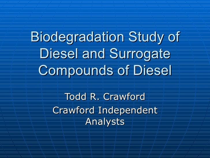 Biodegradation Study of Diesel and Surrogate Compounds of Diesel Todd R. Crawford Crawford Independent Analysts