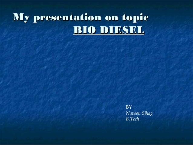 My presentation on topic          BIO DIESEL                   BY :                   Naveen Sihag                   B.Tech