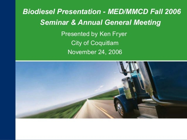 Biodiesel Presentation - MED/MMCD Fall 2006Seminar & Annual General MeetingPresented by Ken FryerCity of CoquitlamNovember...