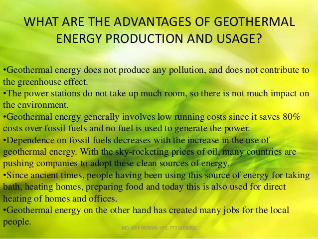 advantages of geothermal energy Geothermal energy is therefore a renewable energy source sustainable is another label used for renewable sources of energy in other words, geothermal energy is a resource that can sustain its own consumption rate – unlike conventional energy sources such as coal and fossil fuels.